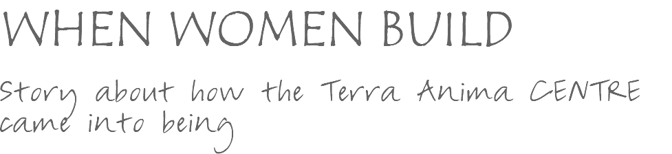 WHEN WOMEN BUILD Story about how the Terra Anima CENTRE came into being