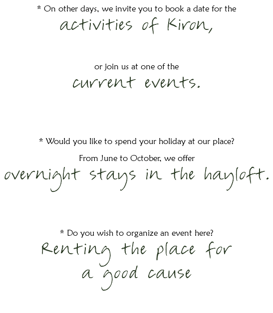 * On other days, we invite you to book a date for the activities of Kiron, or join us at one of the current events. * Would you like to spend your holiday at our place? From June to October, we offer overnight stays in the hayloft. * Do you wish to organize an event here? Renting the place for a good cause