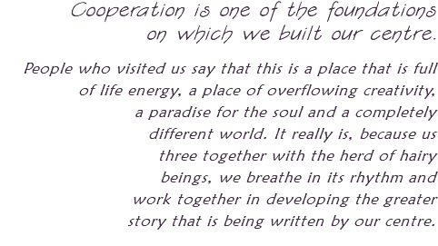Cooperation is one of the foundations on which we built our centre. People who visited us say that this is a place that is full of life energy, a place of overflowing creativity, a paradise for the soul and a completely different world. It really is, because us three together with the herd of hairy beings, we breathe in its rhythm and work together in developing the greater story that is being written by our centre.